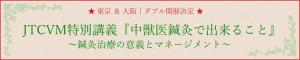 ☆ 東京 & 大阪|ダブル開催決定 ☆ JTCVM特別講義『中獣医鍼灸で出来ること』~鍼灸治療の意義とマネージメント~